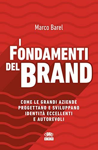 I fondamenti del brand. Come le grandi aziende progettano e sviluppano identità eccellenti e autorevoli