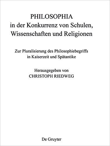 PHILOSOPHIA in der Konkurrenz von Schulen, Wissenschaften und Religionen: Zur Pluralisierung des Philosophiebegriffs in Kaiserzeit und Spätantike (Philosophie der Antike 34)