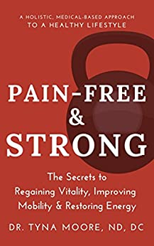 Pain-Free & Strong: The Secrets to Regaining Vitality, Improving Mobility and Restoring Energy by [Dr. Tyna Moore]