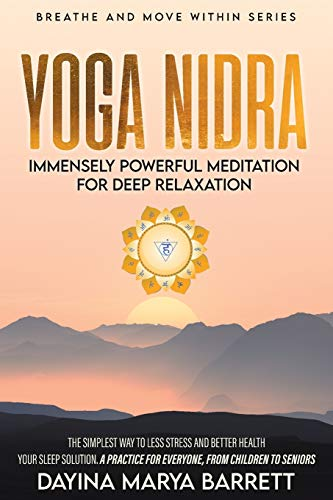 YOGA NIDRA IMMENSELY POWERFUL MEDITATION FOR DEEP RELAXATION: THE SIMPLEST PRACTICE FOR EVERYONE, FROM CHILDREN TO SENIORS, TO LESSEN STRESS, SLEEP ... IMPROVE YOUR HEALTH (Breathe and Move Within)
