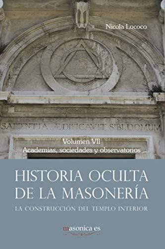 Historia oculta de la masonería VII: Academias, sociedades y observatorios: 972 (AUTORES CONTEMPORÁNEOS)