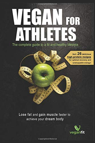Vegan for Athletes:: The complete guide to a fit & healthy lifestyle, lose fat and gain muscle faster to achieve your dream body + 26 delicious high protein recipes for optimal recovery & high energy