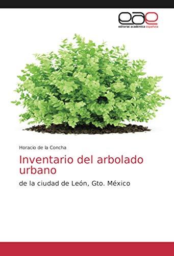 Inventario del arbolado urbano: de la ciudad de León, Gto. México
