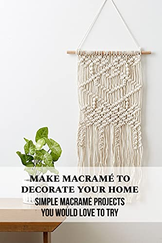 Make Macramé to Decorate Your Home: Simple Macramé Projects You Would Love to Try: Macrame Patterns (English Edition)