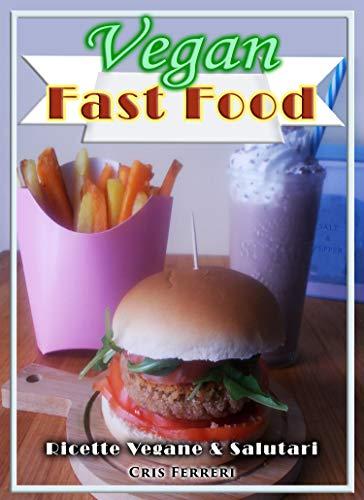 Vegan Fast Food: Ricette Vegane & Salutari