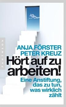 Hört auf zu arbeiten!: Eine Anstiftung, das zu tun, was wirklich zählt (German Edition) by [Anja Förster, Peter Kreuz]