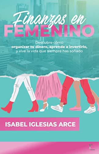 FINANZAS EN FEMENINO: Descubre cómo organizar tu dinero, aprende a invertirlo y vive la vida que siempre has soñado
