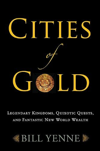 Cities of Gold: Legendary Kingdoms, Quixotic Quests, and Fantastic New World Wealth by Bill Yenne (2011-11-17)