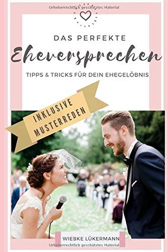 Das perfekte Eheversprechen - Tipps und Tricks für Dein Ehegelöbnis: Schreibe in kurzer Zeit ein emotionales und humorvolles Ehegelübde