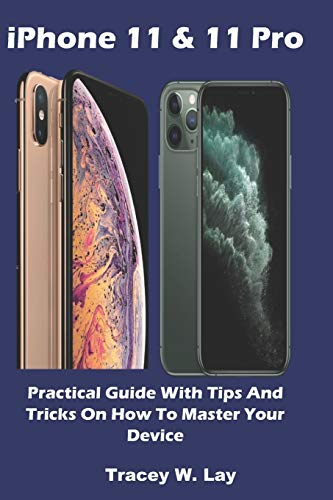 iPhone 11 & 11 Pro: Practical Guide With Tips And Tricks On How To Master Your Device