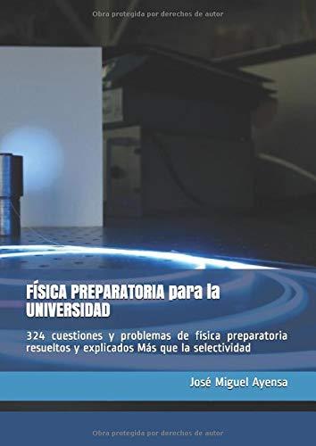 FÍSICA PREPARATORIA para la UNIVERSIDAD: 324 cuestiones y problemas de física preparatoria resuelt