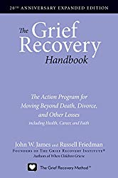 The Grief Recovery Handbook: The Action Program for Moving Beyond Death, Divorce, and Other Losses including Health, Career, and Faith by John W. James