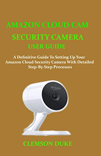 AMAZON CLOUD CAM SECURITY CAMERA USER GUIDE: A DEFINITIVE GUIDE TO SETTING UP YOUR AMAZON CLOUD SECURITY CAMERA WITH DETAILED STEP-BY-STEP PROCESSES