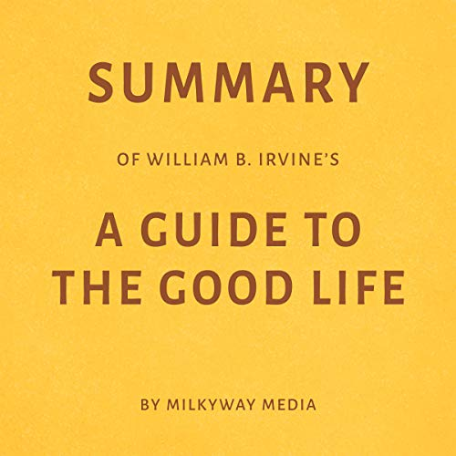 Summary of William B. Irvine's A Guide to the Good Life by Milkyway Media audiobook cover art