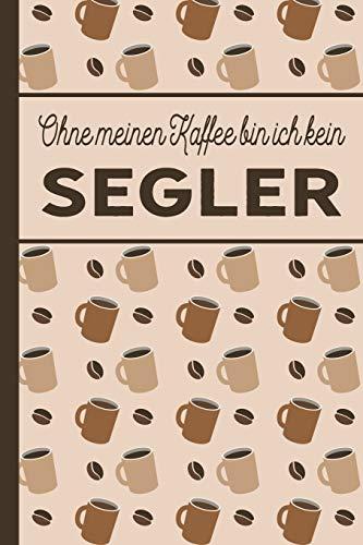 Ohne meinen Kaffee bin ich kein Segler: Segler Geschenke: für Segler und Seglerinnen, die viel Kaffee brauchen - blanko A5 Notizbuch liniert mit über 100 Seiten Geschenkidee - Kaffee-Softcover