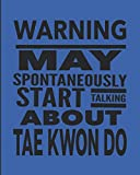 Warning May Spontaneously Start Talking About Tae Kwon Do: Journal Notebook For The Martial Arts Woman Man Girl Guy, Best Funny TaeKwonDo Sensei Teacher Student - Blue Cover 8'x10'