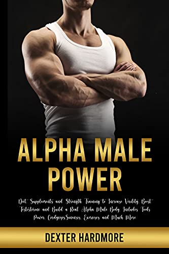 ALPHA MALE POWER: Diet, Supplements and Strength Training to Increase Virility, Boost Testosterone and Build a Real Alpha Male Body. Includes Foods Power, Cordyceps Sinensis, Exercises and Much More