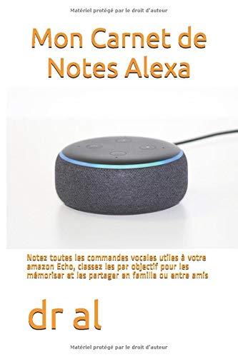 Mon Carnet de Notes Alexa: Notez toutes les commandes vocales utiles à votre amazon Echo, classez les par objectif pour les mémoriser et les partager en famille ou entre amis
