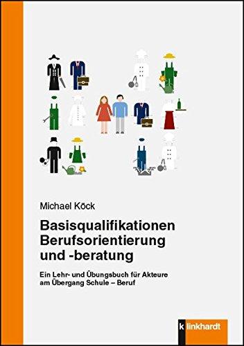 Basisqualifikationen Berufsorientierung und -beratung: Ein Lehr- und Übungsbuch für Akteure am Übergang Schule - Beruf