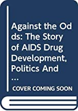Against the Odds: The Story of AIDS Drug Development, Politics And Profits