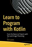 Learn to Program with Kotlin: From the Basics to Projects with Text and Image Processing