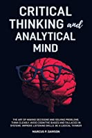 Critical Thinking and Analytical Mind: The Art of Making Decisions and Solving Problems. Think Clearly, Avoid Cognitive Biases and Fallacies in Systems. Improve Listening Skills. Be a Logical Thinker