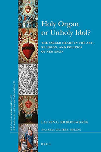 Holy Organ or Unholy Idol?: The Sacred Heart in the Art, Religion, and Politics of New Spain (Brill's Studies in Itellectual History/Brills Studies on Art, Art History, amd Intellectuual History)