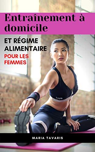 Plan d'entraînement et régime alimentaire à domicile Pour les femmes: Formation pour les femmes à la maison: Exercices et programmes d'entraînement pour ... de Fitness,exercice (French Edition)