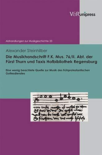 Die Musikhandschrift F. K. Mus. 76/II. Abt. der Fürst Thurn und Taxis Hofbibliothek Regensburg: Eine wenig beachtete Quelle zur Musik des ... (Abhandlungen zur Musikgeschichte, Band 23)