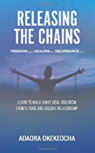 RELEASING THE CHAINS: Learn to walk away, Heal and Grow from a Toxic & Abusive Relationship