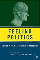 Feeling Politics: Emotion in Political Information Processing by Unknown(2006-07-28)