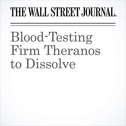 Blood-Testing Firm Theranos to Dissolve audiobook cover art