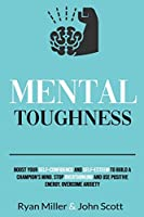 Mental Toughness: Boost Your Self-Confidence and Self-Esteem to Build a Champion's Mind. Stop Overthinking, Overcome Anxiety and Use Positive Energy Front Cover