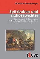 Spitzbuben und Erzboesewichter: Raeuberbanden in Sachsen zwischen Strafverfolgung und medialer Repraesentation