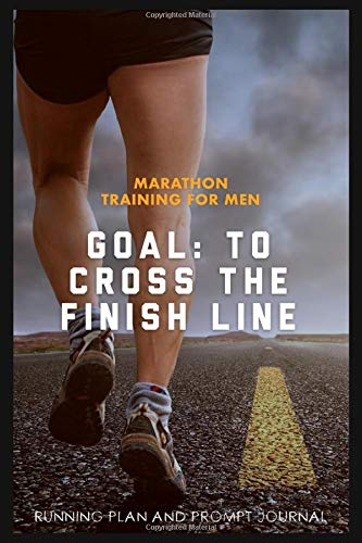 Marathon Training For Men Goal To Cross The Finish Line Running Plan and Prompt Journal: A Complete Training Schedule and Planner for your First ... it. Plan is for 6 months / 26 weeks.
