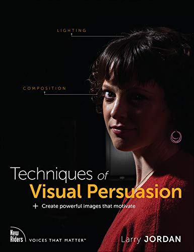 Techniques of Visual Persuasion: Create powerful images that motivate (Voices That Matter)