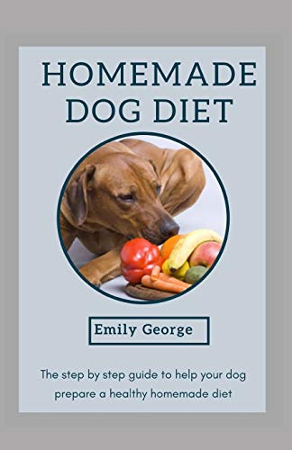 HOMEMADE DOG DIET: The step by step guide to help your dog prepare a healthy homemade diet