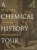 A Chemical History Tour: Picturing Chemistry from Alchemy to Modern Molecular Science (Wiley-Interscience)