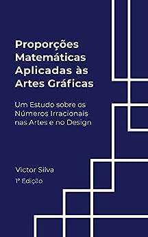 Proporções Matemáticas aplicadas as Artes Gráficas: Um estudo sobre os Números Irracionais nas Artes e no Design por [Victor Silva]