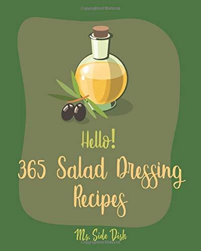 Hello! 365 Salad Dressing Recipes: Best Salad Dressing Cookbook Ever For Beginners [Book 1]