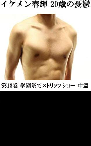 イケメン春輝 20歳の憂鬱 第13巻 学園祭でストリップショー 中篇