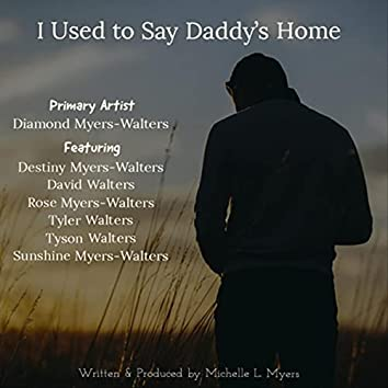 I Used to Say Daddy's Home (feat. Destiny Myers-Walters, David Walters, Rose Myers-Walters, Tyler Walters, Tyson Walters & Sunshine Myers-Walters)