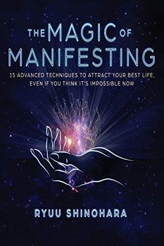 The Magic of Manifesting: 15 Advanced Techniques To Attract Your Best Life, Even If You Think It's I