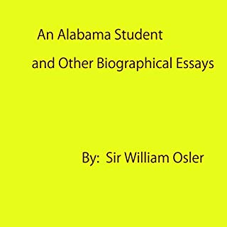 An Alabama Student and Other Biographical Essays                   By:                                                                                                                                 Sir William Osler                               Narrated by:                                                                                                                                 David Wales                      Length: 11 hrs and 10 mins     Not rated yet     Overall 0.0