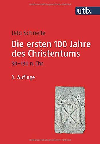 Die ersten 100 Jahre des Christentums 30-130 n. Chr.: Die Entstehungsgeschichte einer Weltreligion