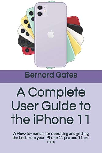 A Complete User Guide to the iPhone 11: A How-to-manual for operating and getting the best from your iPhone 11 pro and 11 pro max