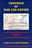 Trophies of War & Empire - The Archival Heritage of Ukraine, World War II, & the International Politics of Restitution