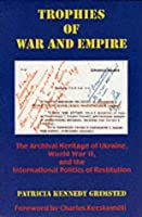 Trophies of War and Empire: The Archival Heritage of Ukraine, World War II, and the International Politics of Restitution (Harvard Papers in Ukrainian Studies)