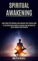 Spiritual Awakening: Learn Reiki Self Healing, and Improve Your Energy Level (Try the Reiki With Crystals to Improve Your Spiritual Life and to Reduce Some Ailments)