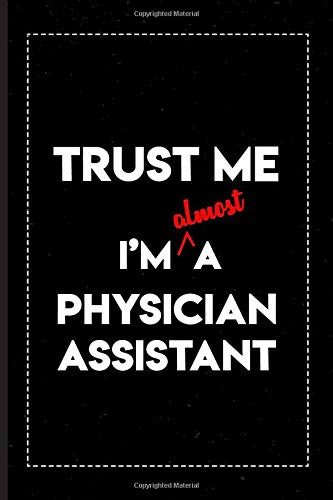 Trust Me I\'m Almost a Physician Assistant: A Notebook/Journal/Diary to collect Memories, Quotes, and Stories of yourself and gift for you. 6x9 Inch, 120 Blank Lined Pages.